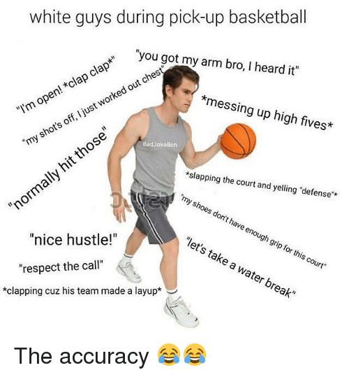"""Up High: white guys during pick-up basketball  you got my arm bro, I heard it""""  clap*""""  ches  *clap out open! worked """"I'm I just  off, shots those  Bad Joke Ben  """"my messing up high fives*  slapping the court and yelling defense  norma  """"my shoes don't have enough """"let's grip this take for court""""  a water break""""  nice hustle!  respect the call  clapping cuz his team made a layup The accuracy 😂😂"""