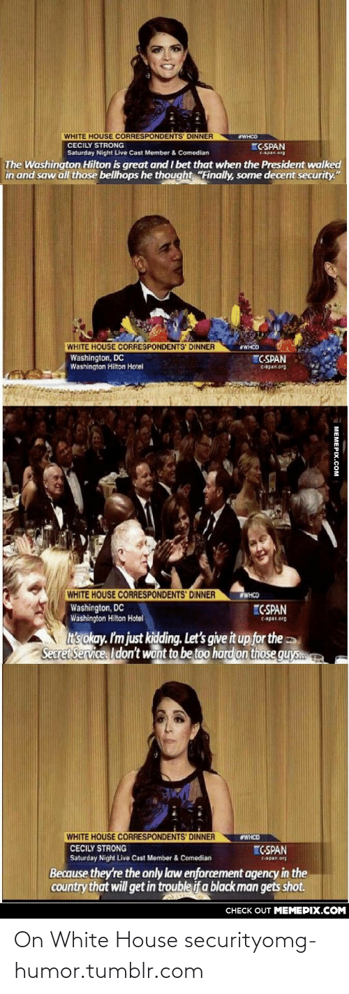 """im-just-kidding: WHITE HOUSE CORRESPONDENTS DINNER  WHCD  CECILY STRONG  C-SPAN  Saturday Night Live Cast Member & Comedian  C-span org  The Washington Hilton is great and I bet that when the President walked  in and saw all those bellhops he thought, """"Finally, some decent security.""""  WHITE HOUSE CORRESPONDENTS' DINNER  #WHCD  Washington, DC  Washington Hilton Hotel  """"C-SPAN  C-apan.org  WHITE HOUSE CORRESPONDENTS' DINNER  Washington, DC  Washington Hilton Hotel  WHCO  C-SPAN  C-span.org  It's okay. I'm just kidding. Let's give it up for the  Secret Service. I don't want to be too hard on those guys.  WHITE HOUSE CORRESPONDENTS' DINNER  #WHCD  CECILY STRONG  Saturday Night Live Cast Member & Comedian  CSPAN  C-Span.org  Because they're the only law enforcement agency in the  country that will get in trouble if a black man gets shot.  CHECK OUT MEMEPIX.COM  MEMEPIX.COM On White House securityomg-humor.tumblr.com"""