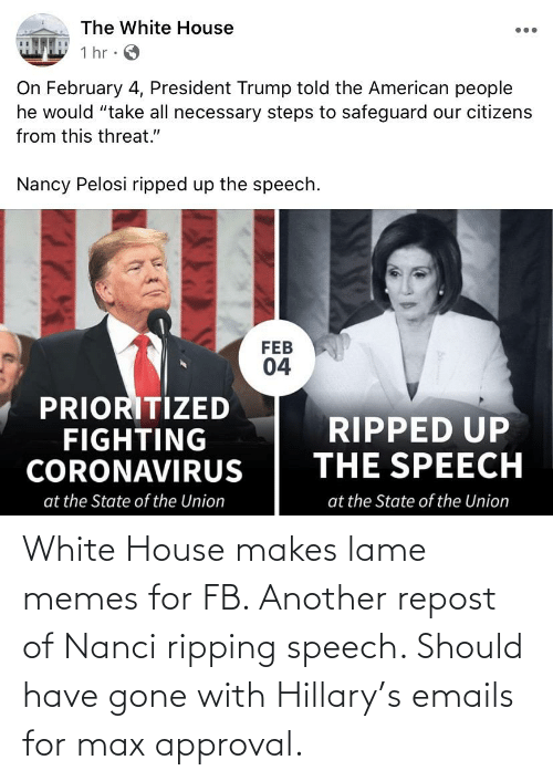 Emails: White House makes lame memes for FB. Another repost of Nanci ripping speech. Should have gone with Hillary's emails for max approval.