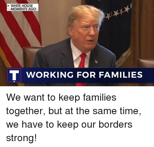 White House, House, and Time: WHITE HOUSE  MOMENTS AGO  T WORKING FOR FAMILIES We want to keep families together, but at the same time, we have to keep our borders strong!