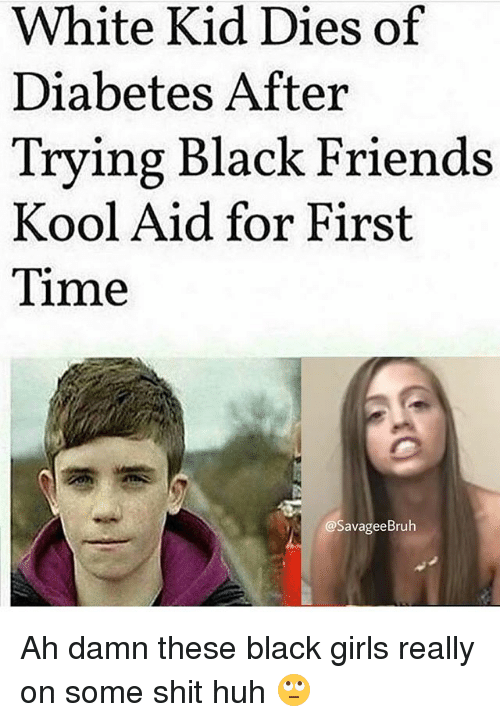 white kid: White Kid Dies of  Diabetes After  Trying Black Friends  Kool Aid for First  Time  @SavageeBruh Ah damn these black girls really on some shit huh 🙄