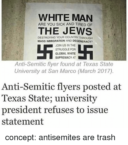 Memes, Struggle, and Trash: WHITE MAN  ARE YOU SICK AND TIRED oF  THE JEWS  DESTROYING YOUR COUNTRY THROUGH  MASSIMMIGRATION AND DEGENERACY?  JOIN US IN THE  STRUGGLE FOR  GLOBAL WHITE  SUPREMACY AT  Anti-Semitic flyer found at Texas State  University at San Marco (March 2017)  Anti-Semitic flyers posted at  Texas State; university  president refuses to issue  statement concept: antisemites are trash