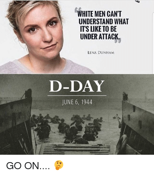 june 6 1944: WHITE MEN CANT  UNDERSTAND WHAT  ITS LIKE TO BE  UNDER ATTACK  LENA DUNHAM  D-DAY  JUNE 6, 1944 GO ON.... 🤔
