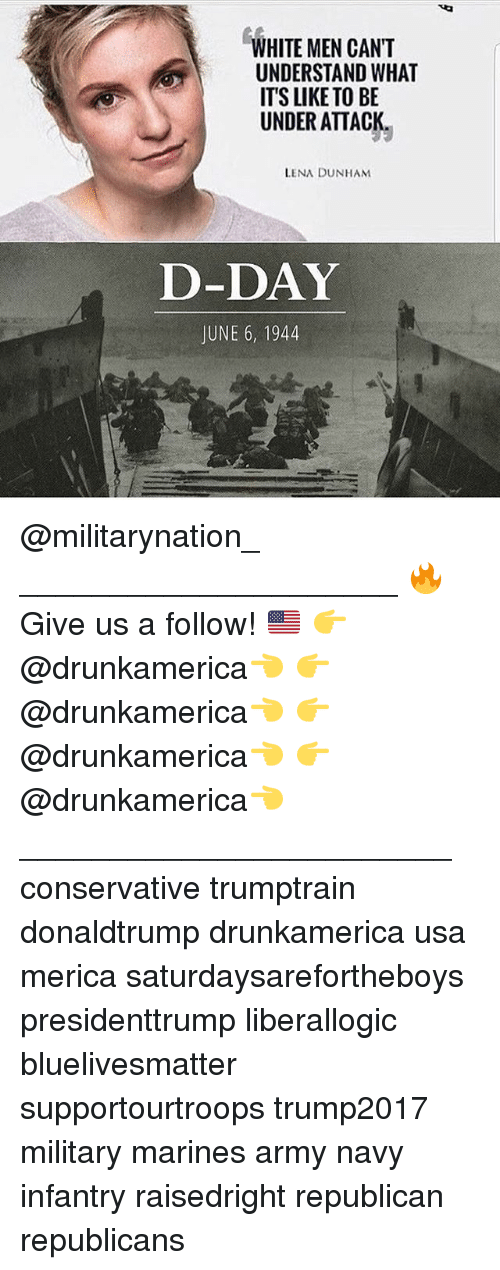 june 6 1944: WHITE MEN CANT  UNDERSTAND WHAT  ITS LIKE TO BE  UNDER ATTACK.  LENA DUNHAM  D-DAY  JUNE 6, 1944 @militarynation_ _____________________ 🔥Give us a follow! 🇺🇸 👉@drunkamerica👈 👉@drunkamerica👈 👉@drunkamerica👈 👉@drunkamerica👈 ________________________ conservative trumptrain donaldtrump drunkamerica usa merica saturdaysarefortheboys presidenttrump liberallogic bluelivesmatter supportourtroops trump2017 military marines army navy infantry raisedright republican republicans