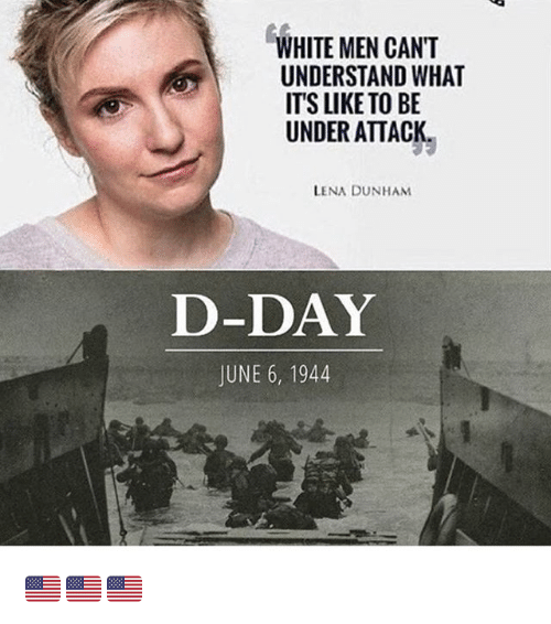 lena dunham: WHITE MEN CANT  UNDERSTAND WHAT  ITS LIKE TO BE  UNDER ATTACK  LENA DUNHAM  D-DAY  JUNE 6, 1944 🇺🇸🇺🇸🇺🇸