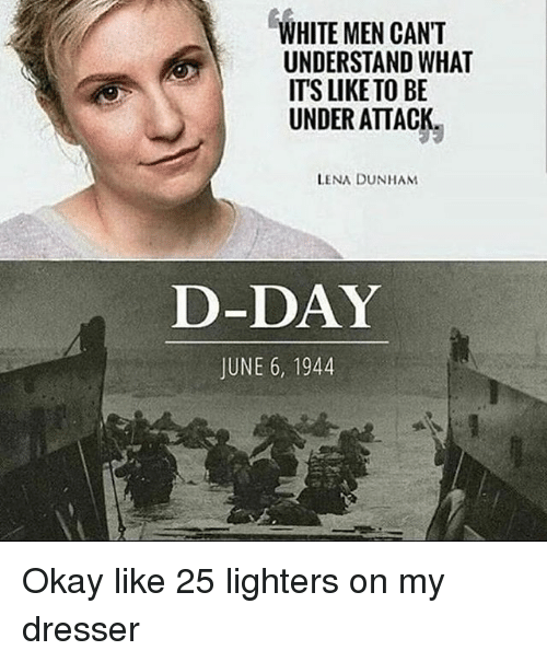 d-day: WHITE MEN CAN'T  UNDERSTAND WHAT  ITS LIKE TO BE  UNDER ATTACK  LENA DUNHAM  D-DAY  JUNE 6, 1944 Okay like 25 lighters on my dresser