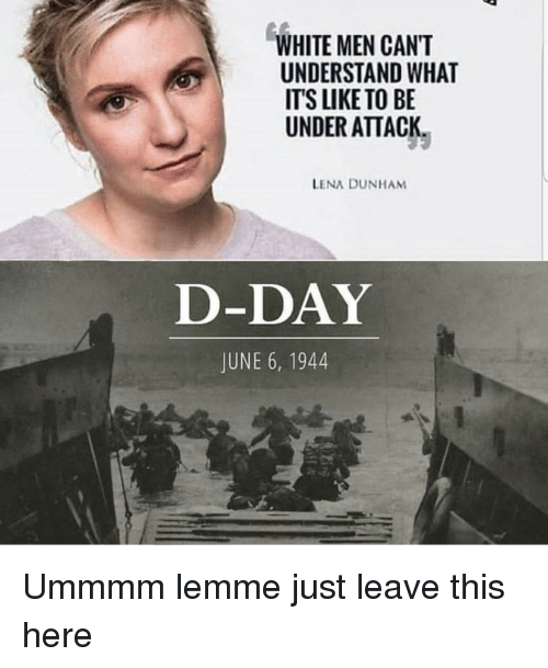 d-day: WHITE MEN CANT  UNDERSTAND WHAT  ITS LIKE TO BE  UNDER ATTACK  LENA DUNHAM  D-DAY  JUNE 6, 1944 Ummmm lemme just leave this here