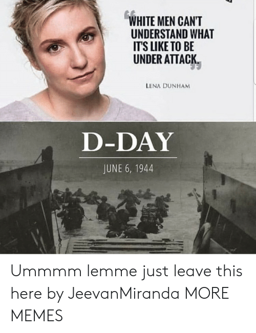 d-day: WHITE MEN CANT  UNDERSTAND WHAT  ITS LIKE TO BE  UNDER ATTACK  LENA DUNHAM  D-DAY  JUNE 6, 1944 Ummmm lemme just leave this here by JeevanMiranda MORE MEMES