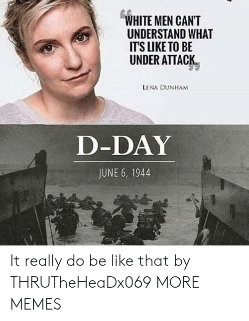 d-day: WHITE MEN CANT  UNDERSTAND WHAT  IT'S LIKE TO BE  UNDER ATTACK  LENA DUNHAM  D-DAY  JUNE 6, 1944 It really do be like that by THRUTheHeaDx069 MORE MEMES