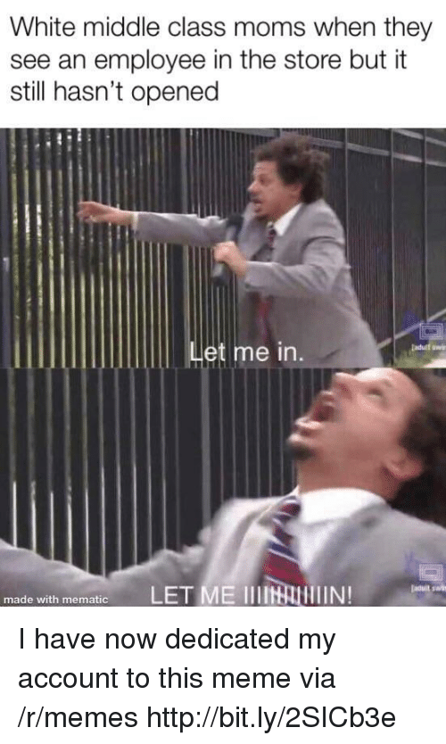 Meme, Memes, and Moms: White middle class moms when they  see an employee in the store but it  still hasn't opened  Let me in.  made with mematic I have now dedicated my account to this meme via /r/memes http://bit.ly/2SICb3e