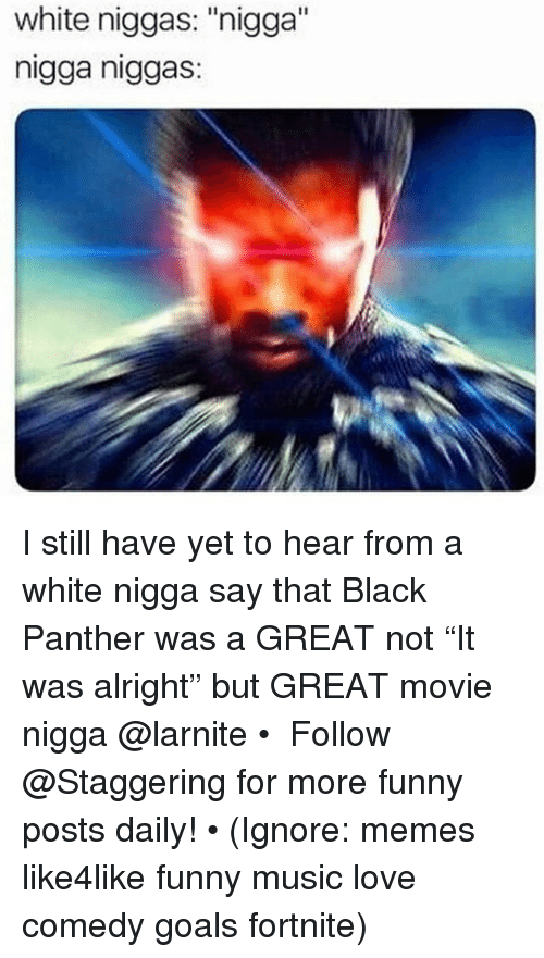 "Funny, Goals, and Love: white niggas: ""nigga""  nigga niggas: I still have yet to hear from a white nigga say that Black Panther was a GREAT not ""It was alright"" but GREAT movie nigga @larnite • ➫➫➫ Follow @Staggering for more funny posts daily! • (Ignore: memes like4like funny music love comedy goals fortnite)"