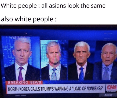 "News, North Korea, and White People: White people : all asians look the same  also white people;  BREAKING NEWS  V  NORTH KOREA CALLS TRUMP'S WARNING A ""LOAD OF NONSENSE""IG  AC360"