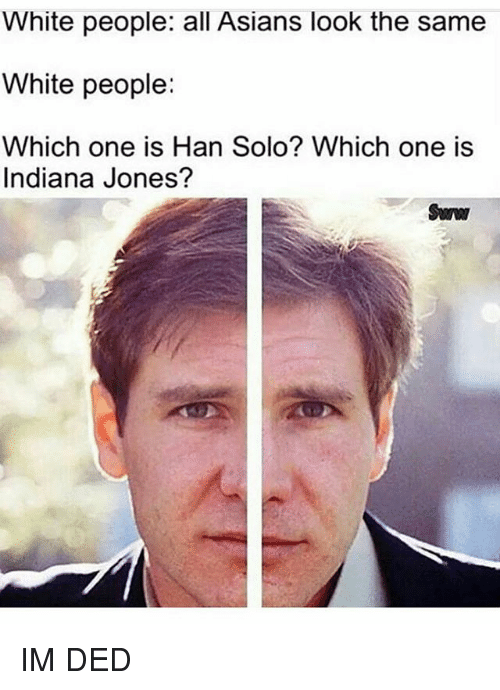 Hans Solo: White people: all Asians look the same  White people:  Which one is Han Solo? Which one is  Indiana Jones? IM DED