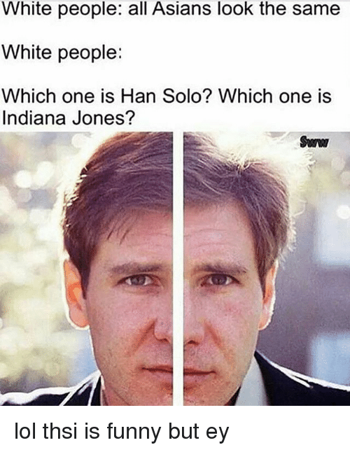 Hans Solo: White people: all Asians look the same  White people:  Which one is Han Solo? Which one is  Indiana Jones?  Sanw lol thsi is funny but ey