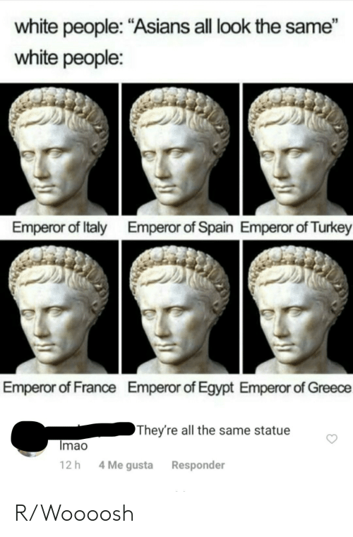"Me Gusta: white people: ""Asians all look the same""  white people:  Emperor of Italy  Emperor of Spain Emperor of Turkey  Emperor of France  Emperor of Egypt Emperor of Greece  They're all the same statue  Imao  4 Me gusta  12 h  Responder R/Woooosh"