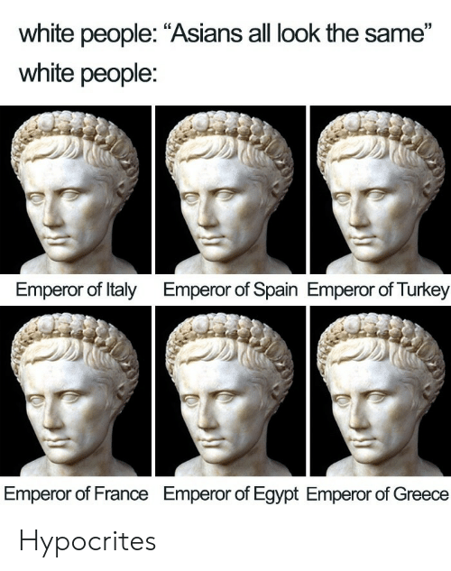 "Greece: white people: ""Asians all look the same""  white people:  Emperor of Italy  Emperor of Spain Emperor of Turkey  Emperor of France  Emperor of Egypt Emperor of Greece Hypocrites"