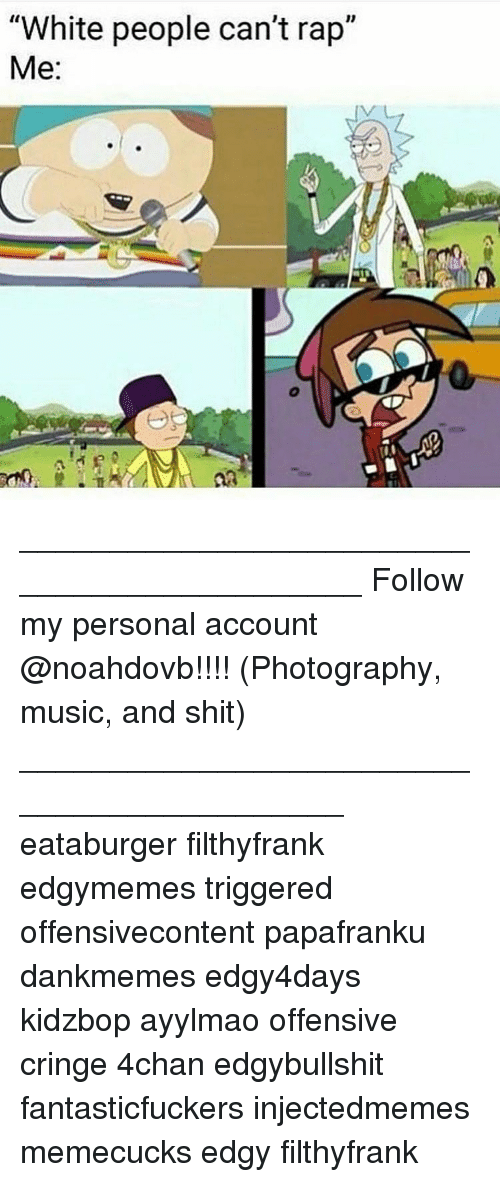 """Cringing: """"White people can't rap""""  Me ____________________________________________ Follow my personal account @noahdovb!!!! (Photography, music, and shit) ___________________________________________ eataburger filthyfrank edgymemes triggered offensivecontent papafranku dankmemes edgy4days kidzbop ayylmao offensive cringe 4chan edgybullshit fantasticfuckers injectedmemes memecucks edgy filthyfrank"""