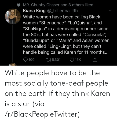 White People: White people have to be the most socially tone-deaf people on the earth if they think Karen is a slur (via /r/BlackPeopleTwitter)