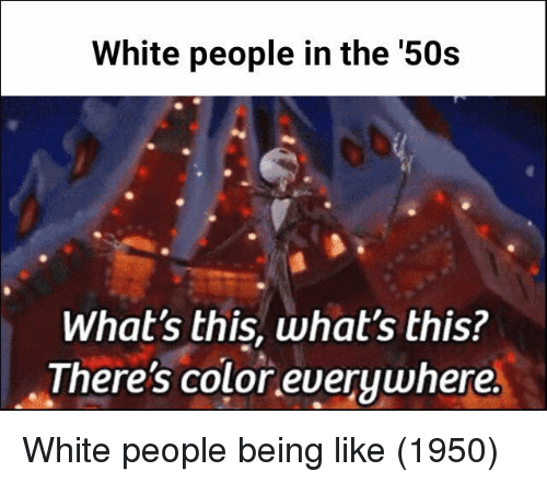 Whats This: White people in the '50s  What's this, what's this?  There's color everywhere White people being like (1950)