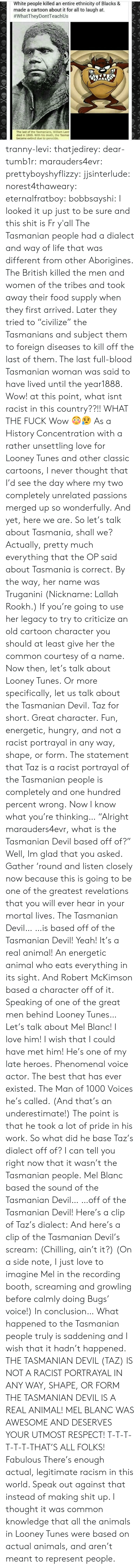 "tranny: White people killed an entire ethnicity of Blacks &  made a cartoon about it for all to laugh at.  #whatTheyDontTeach Us  The last of the Tasmanians, William Lanr  died in 1869. With his death, the Tasma  became extinct due to genocide. tranny-levi:  thatjedirey:   dear-tumb1r:  marauders4evr:  prettyboyshyflizzy:  jjsinterlude:  norest4thaweary:  eternalfratboy:  bobbsayshi:  I looked it up just to be sure and this shit is Fr y'all The Tasmanian people had a dialect and way of life that was different from other Aborigines. The British killed the men and women of the tribes and took away their food supply when they first arrived. Later they tried to ""civilize"" the Tasmanians and subject them to foreign diseases to kill off the last of them. The last full-blood Tasmanian woman was said to have lived until the year1888.  Wow!  at this point, what isnt racist in this country??!!  WHAT THE FUCK  Wow 😳😥   As a History Concentration with a rather unsettling love for Looney Tunes and other classic cartoons, I never thought that I'd see the day where my two completely unrelated passions merged up so wonderfully. And yet, here we are. So let's talk about Tasmania, shall we? Actually, pretty much everything that the OP said about Tasmania is correct. By the way, her name was Truganini (Nickname:   Lallah Rookh.) If you're going to use her legacy to try to criticize an old cartoon character you should at least give her the common courtesy of a name. Now then, let's talk about Looney Tunes. Or more specifically, let us talk about the Tasmanian Devil. Taz for short. Great character. Fun, energetic, hungry, and not a racist portrayal in any way, shape, or form. The statement that Taz is a racist portrayal of the Tasmanian people is completely and one hundred percent wrong. Now I know what you're thinking… ""Alright marauders4evr, what is the Tasmanian Devil based off of?"" Well, Im glad that you asked. Gather 'round and listen closely now because this is going to be one of the greatest revelations that you will ever hear in your mortal lives. The Tasmanian Devil… …is based off of the Tasmanian Devil! Yeah! It's a real animal! An energetic animal who eats everything in its sight. And Robert McKimson based a character off of it. Speaking of one of the great men behind Looney Tunes… Let's talk about Mel Blanc! I love him! I wish that I could have met him! He's one of my late heroes. Phenomenal voice actor. The best that has ever existed. The Man of 1000 Voices he's called. (And that's an underestimate!) The point is that he took a lot of pride in his work. So what did he base Taz's dialect off of? I can tell you right now that it wasn't the Tasmanian people. Mel Blanc based the sound of the Tasmanian Devil… …off of the Tasmanian Devil! Here's a clip of Taz's dialect: And here's a clip of the Tasmanian Devil's scream: (Chilling, ain't it?) (On a side note, I just love to imagine Mel in the recording booth, screaming and growling before calmly doing Bugs' voice!) In conclusion… What happened to the Tasmanian people truly is saddening and I wish that it hadn't happened. THE TASMANIAN DEVIL (TAZ) IS NOT A RACIST PORTRAYAL IN ANY WAY, SHAPE, OR FORM THE TASMANIAN DEVIL IS A REAL ANIMAL! MEL BLANC WAS AWESOME AND DESERVES YOUR UTMOST RESPECT! T-T-T-T-T-T-THAT'S ALL FOLKS!  Fabulous   There's enough actual, legitimate racism in this world. Speak out against that instead of making shit up.    I thought it was common knowledge that all the animals in Looney Tunes were based on actual animals, and aren't meant to represent people."