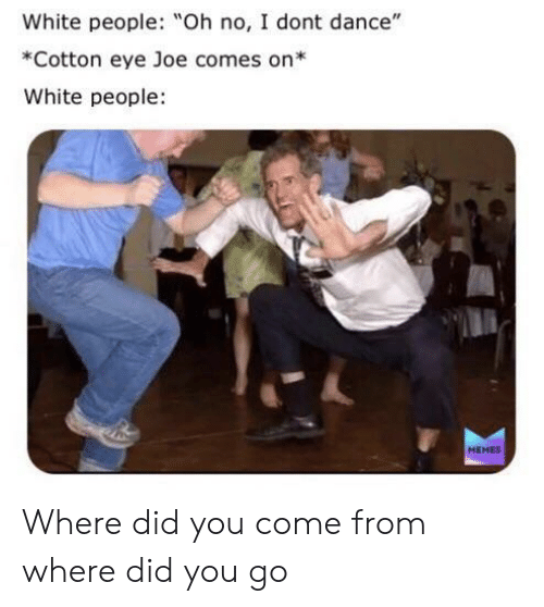 """I Don't Dance, Memes, and White People: White people: Oh no, I dont dance""""  *Cotton eye Joe comes on*  White people  MEMES Where did you come from where did you go"""