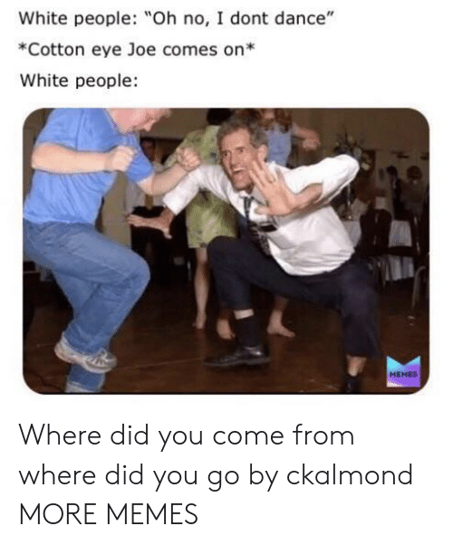 """Dank, I Don't Dance, and Memes: White people: Oh no, I dont dance""""  *Cotton eye Joe comes on*  White people  MEMES Where did you come from where did you go by ckalmond MORE MEMES"""
