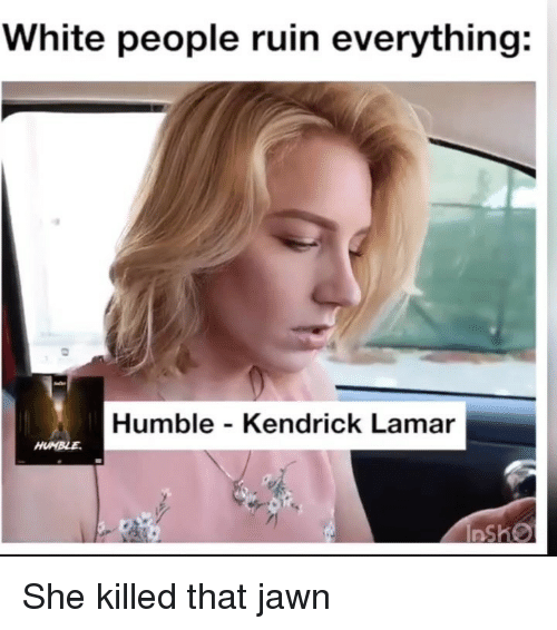 Kendrick Lamar: White people ruin everything:  Humble - Kendrick Lamar She killed that jawn
