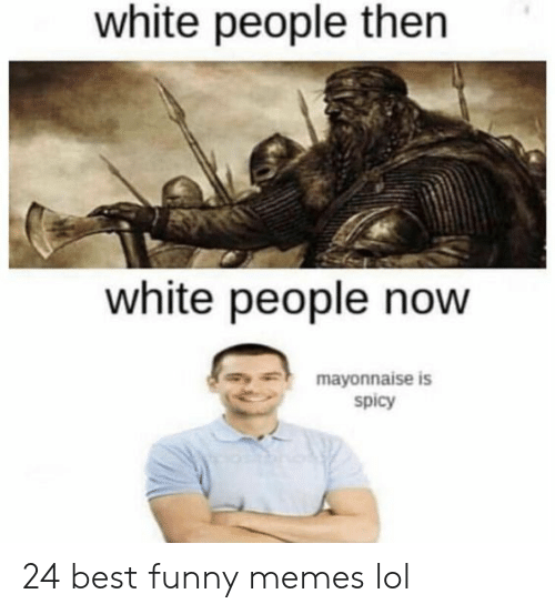 Memes Lol: white people then  white people now  mayonnaise is  spicy 24 best funny memes lol