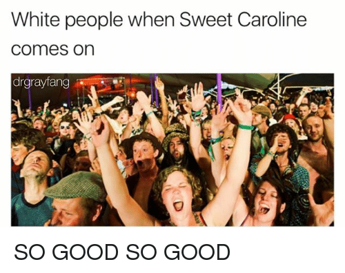 White People, Good, and White: White people when Sweet Caroline  Comes On  rgrayfang SO GOOD SO GOOD
