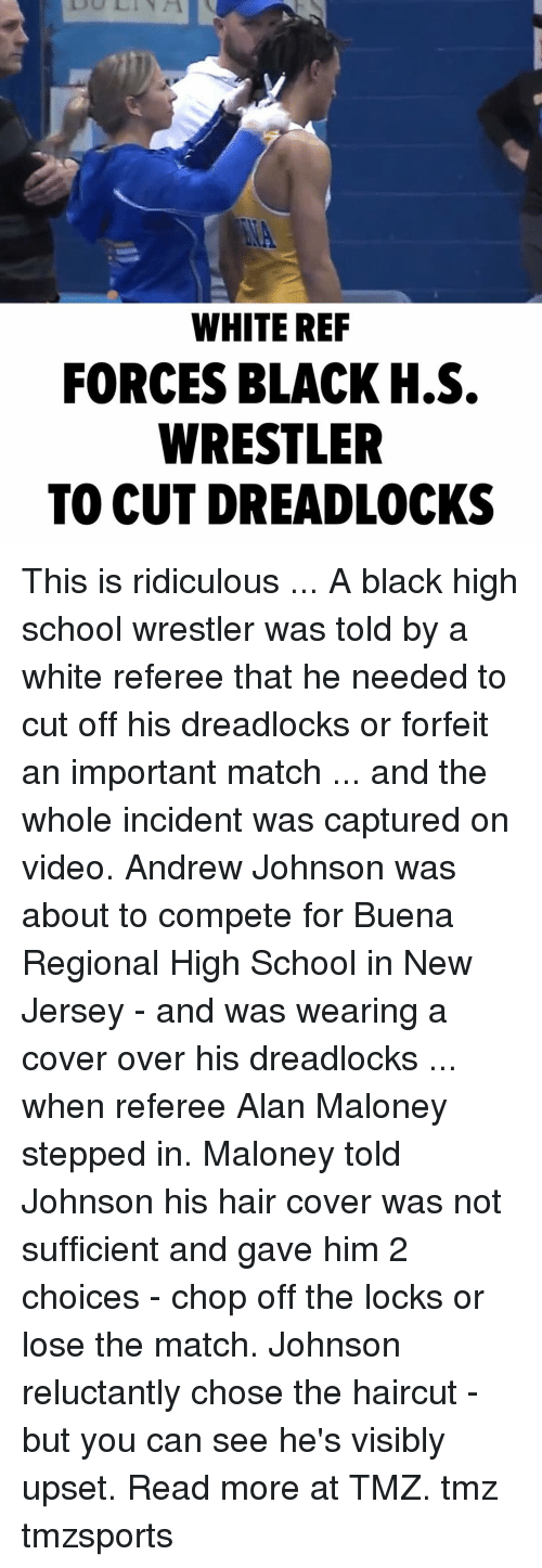 Haircut, Memes, and School: WHITE REF  FORCES BLACK H.S.  WRESTLER  TO CUT DREADLOCKS This is ridiculous ... A black high school wrestler was told by a white referee that he needed to cut off his dreadlocks or forfeit an important match ... and the whole incident was captured on video. Andrew Johnson was about to compete for Buena Regional High School in New Jersey - and was wearing a cover over his dreadlocks ... when referee Alan Maloney stepped in. Maloney told Johnson his hair cover was not sufficient and gave him 2 choices - chop off the locks or lose the match. Johnson reluctantly chose the haircut - but you can see he's visibly upset. Read more at TMZ. tmz tmzsports