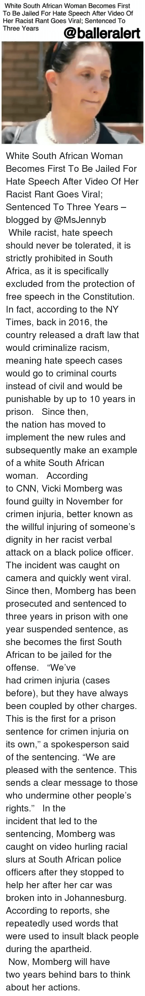 "caught on camera: White South African Woman Becomes First  To Be Jailed For Hate Speech After Video Of  Her Racist Rant Goes Viral; Sentenced To  Three Years  @balleralert White South African Woman Becomes First To Be Jailed For Hate Speech After Video Of Her Racist Rant Goes Viral; Sentenced To Three Years – blogged by @MsJennyb ⠀⠀⠀⠀⠀⠀⠀⠀⠀ ⠀⠀⠀⠀⠀⠀⠀⠀⠀ While racist, hate speech should never be tolerated, it is strictly prohibited in South Africa, as it is specifically excluded from the protection of free speech in the Constitution. In fact, according to the NY Times, back in 2016, the country released a draft law that would criminalize racism, meaning hate speech cases would go to criminal courts instead of civil and would be punishable by up to 10 years in prison. ⠀⠀⠀⠀⠀⠀⠀⠀⠀ ⠀⠀⠀⠀⠀⠀⠀⠀⠀ Since then, the nation has moved to implement the new rules and subsequently make an example of a white South African woman. ⠀⠀⠀⠀⠀⠀⠀⠀⠀ ⠀⠀⠀⠀⠀⠀⠀⠀⠀ According to CNN, Vicki Momberg was found guilty in November for crimen injuria, better known as the willful injuring of someone's dignity in her racist verbal attack on a black police officer. The incident was caught on camera and quickly went viral. Since then, Momberg has been prosecuted and sentenced to three years in prison with one year suspended sentence, as she becomes the first South African to be jailed for the offense. ⠀⠀⠀⠀⠀⠀⠀⠀⠀ ⠀⠀⠀⠀⠀⠀⠀⠀⠀ ""We've had crimen injuria (cases before), but they have always been coupled by other charges. This is the first for a prison sentence for crimen injuria on its own,"" a spokesperson said of the sentencing. ""We are pleased with the sentence. This sends a clear message to those who undermine other people's rights."" ⠀⠀⠀⠀⠀⠀⠀⠀⠀ ⠀⠀⠀⠀⠀⠀⠀⠀⠀ In the incident that led to the sentencing, Momberg was caught on video hurling racial slurs at South African police officers after they stopped to help her after her car was broken into in Johannesburg. According to reports, she repeatedly used words that were used to insult black people during the apartheid. ⠀⠀⠀⠀⠀⠀⠀⠀⠀ ⠀⠀⠀⠀⠀⠀⠀⠀⠀ Now, Momberg will have two years behind bars to think about her actions."