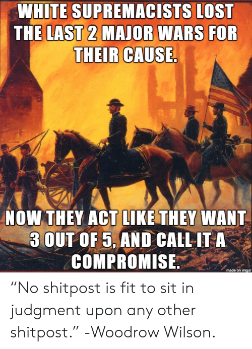 "Lost, White, and Act: WHITE SUPREMACISTS LOST  THE LAST 2 MAJOR WARS FOR  THEIR CAUSE.  NOW THEY ACT LIKE THEY WANT  3 OUT OF 5, AND CALL IT A  COMPROMISE ""No shitpost is fit to sit in judgment upon any other shitpost."" -Woodrow Wilson."