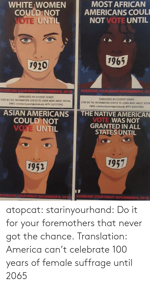 Asian: WHITE WOMEN  COULD NOT  MOST AFRICAN  AMERICANS COUL  NOT VOTE UNTIL  UNTI  1965  1920  EXERCISE YOUR RIGHT NOVEMBER 6, 2018  SPONSORED BY STUDENT SENATE  STOP BY THE INFORMATION CENTER TO LEARN MORE ABOUT VOTING  EMAIL communityworkostkateedu WITH OUESTİONS  EXERCISE YOUR RIGHT NOVEMBER 6, 20  SPONSORED 84 STUDENT SENATE  STOP BY THE INFORMATION CENTER TO LEARN MORE ABOUT VOTIN  EMAIL communityworkostkołe edu WITH QUESTIONS  ASIAN AMERICANS THE NATIVE AMERICAN  COULD NOT  VOTE UNTIL  VOTE WAS NOT  GRANTED IN ALL  STATES UNTIL  1957  1952  EXERCISE YOUR RIGHT NOVEMBER 6, 201 EXERCISE YOUR RIGHT NOVEMBER 6,2018 atopcat: starinyourhand: Do it for your foremothers that never got the chance. Translation: America can't celebrate 100 years of female suffrage until 2065