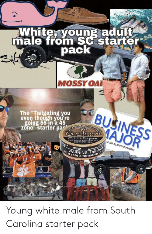 "Starter Packs, Business, and White: White, young adult  male from SC starter  pack  MOSSY OAI  BUSINESS  MAJOR  The ""Tailgating you  even though you're  going 55 in a 45  zone"" starter pa  Openhagen  LONG CUT  WARNING: This product  can cause gum disease  and tooth loss.  eto stick my nose in your business  banen  Sale Only Alowedn  cig  VARNING: This pro  not a safe alternative to ci Young white male from South Carolina starter pack"