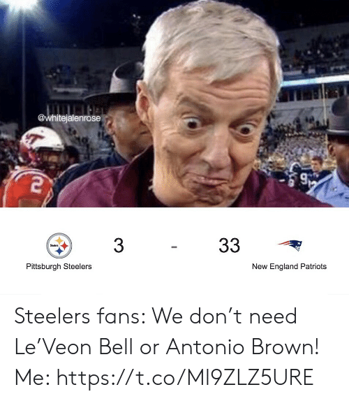 England Patriots: @whitejalenrose  33  3  Steelers  Pittsburgh Steelers  New England Patriots Steelers fans: We don't need Le'Veon Bell or Antonio Brown!  Me: https://t.co/Ml9ZLZ5URE