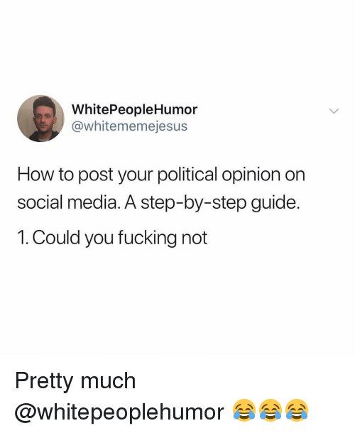 Fucking, Memes, and Social Media: WhitePeopleHumor  @whitememejesus  How to post your political opinion on  social media. A step-by-step guide.  1. Could you fucking not Pretty much @whitepeoplehumor 😂😂😂