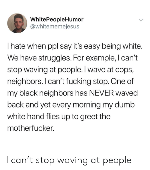 Being White: WhitePeopleHumor  @whitememejesus  I hate when ppl say it's easy being white.  We have struggles. For example, I can't  stop waving at people. I wave at cops,  neighbors. I can't fucking stop. One of  my black neighbors has NEVER waved  back and yet every morning my dumb  white hand flies up to greet the  mothertucker. I can't stop waving at people