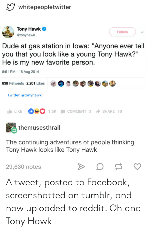 """Hawkes: whitepeopletwitter  Tony Hawk  @tonyhawk  Follow  Dude at gas station in lowa: """"Anyone ever tell  you that you look like a young Tony Hawk?""""  He is my new favorite person.  8:51 PM -16 Aug 2014  838 Retweets 2,201 Likes  O  6S⑤  Twitter: @tonyhawk  LIKE D.. 1.6K-COMMENT 2 → SHARE 10  themusesthrall  The continuing adventures of people thinking  Tony Hawk looks like Tony Hawk  29,630 notes A tweet, posted to Facebook, screenshotted on tumblr, and now uploaded to reddit. Oh and Tony Hawk"""