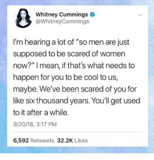 """Cool, Mean, and Women: Whitney Cummings  @WhitneyCummings  I'm hearing a lot of """"so men are just  supposed to be scared of women  now?"""" I mean, if that's what needs to  happen for you to be cool to us,  maybe. We've been scared of you for  like six thousand years. You'll get used  to it after a while.  9/20/18, 3:17 PM  6,592 Retweets 32.2K Likes"""