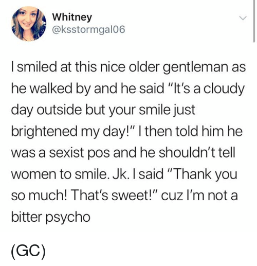 """whitney: Whitney  @ksstormgal06  I smiled at this nice older gentleman as  he walked by and he said """"It's a cloudy  day outside but your smile just  brightened my day!"""" I then told him he  was a sexist pos and he shouldn't tell  women to smile. Jk. I said """"Thank you  so much! That's sweet!"""" cuz I'm not a  bitter psycho (GC)"""