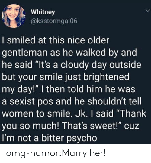 """whitney: Whitney  @ksstormgal06  I smiled at this nice older  gentleman as he walked by and  he said """"It's a cloudy day outside  but your smile just brightened  my day!"""" I then told him he was  a sexist pos and he shouldn't tell  women to smile. Jk. I said """"Thank  you so much! That's sweet!"""" cuz  I'm not a bitter psycho omg-humor:Marry her!"""