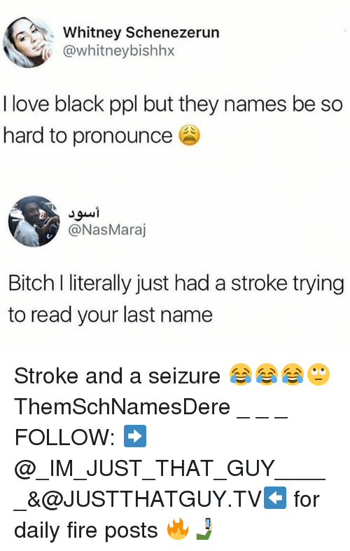 last names: Whitney Schenezerun  @whitney bishhx  I love black ppl but they names be so  hard to pronounce  @Nas Maraj  Bitch I literally just had a stroke trying  to read your last name Stroke and a seizure 😂😂😂🙄 ThemSchNamesDere _ _ _ FOLLOW: ➡@_IM_JUST_THAT_GUY_____&@JUSTTHATGUY.TV⬅ for daily fire posts 🔥🤳🏼