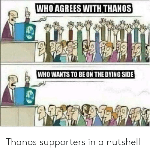 Sid, Thanos, and Who: WHO AGREES WITH THANOS  WHO WANTS TO BE ON THE DYING SID Thanos supporters in a nutshell