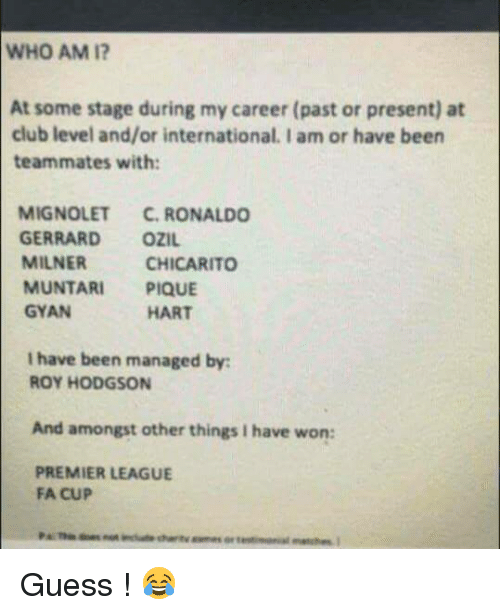 roy hodgson: WHO AM I?  At some stage during my career (past or present) at  club level and/or international. I am or have been  teammates with:  MIGNOLET  C. RONALDO  GERRARD  OZIL.  MILNER  CHICARITO  MUNTARI PIQUE  GYAN  HART  I have been managed by:  ROY HODGSON  And amongst other things I have won:  PREMIER LEAGUE  FA CUP Guess ! 😂
