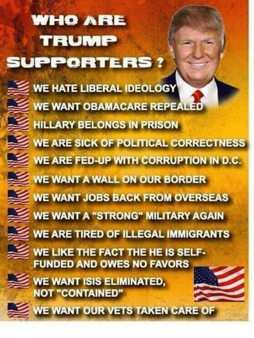 """Favors: WHO ARE  TRUMP  SUPPORTERS  WE HATE LIBERAL IDEOLOGY  WE WANT OBAMACARE REPEALE  HILLARY BELONGS IN PRISON  WE ARE SICK OF POLITICAL CORRECTNESS  WE ARE FED UP WITH CORRUPTION IN D.C  WE WANT A WALL ON OUR BORDER  WE WANT JOBS BACK FROM OVERSEAS  WE WANT A STRONG"""" MILITARY AGAIN  WE ARE TIRED OF ILLEGAL IMMIGRANTS  WE LIKE THE FACT THE HE IS SELF  FUNDED AND OWES NO FAVORS  WE WANT ISIS ELIMINATED,  NOT """"CONTAINED""""  WE WANT OUR VETS TAKEN CARE OF"""