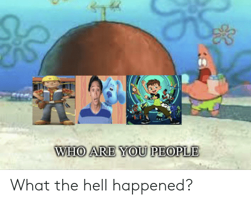 Hell, Who, and You: WHO ARE YOU PEOPLE What the hell happened?