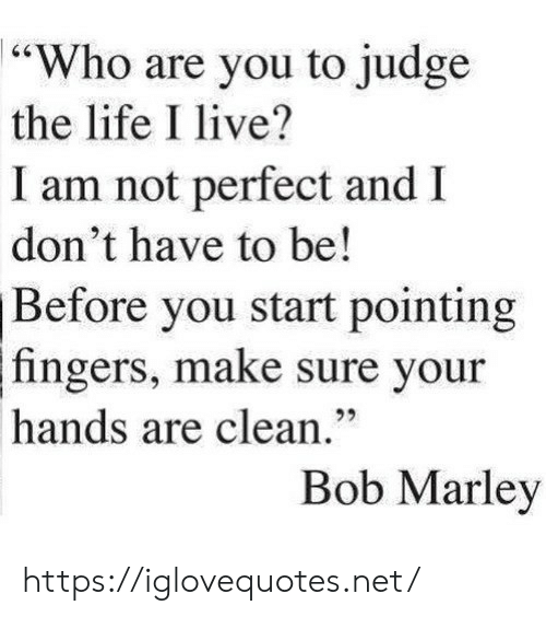 "pointing: ""Who are you to judge  the life I live?  I am not perfect and I  don't have to be!  Before you start pointing  fingers, make sure your  hands are clean.""  Bob Marley https://iglovequotes.net/"