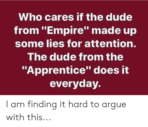 "Arguing, Dude, and Empire: Who cares if the dude  from ""Empire"" made up  some lies for attention.  The dude from the  ""Apprentice"" does it  everyday. I am finding it hard to argue with this..."