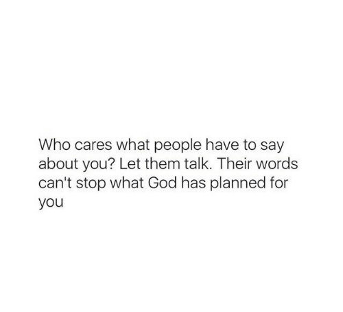 God, Who, and Them: Who cares what people have to say  about you? Let them talk. Their words  can't stop what God has planned for  you
