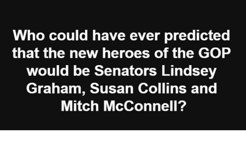 Memes, Heroes, and Mitch McConnell: Who could have ever predicted  that the new heroes of the GOP  would be Senators Lindsey  Graham, Susan Collins and  Mitch McConnell?